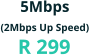 5Mbps (2Mbps Up Speed) R 299